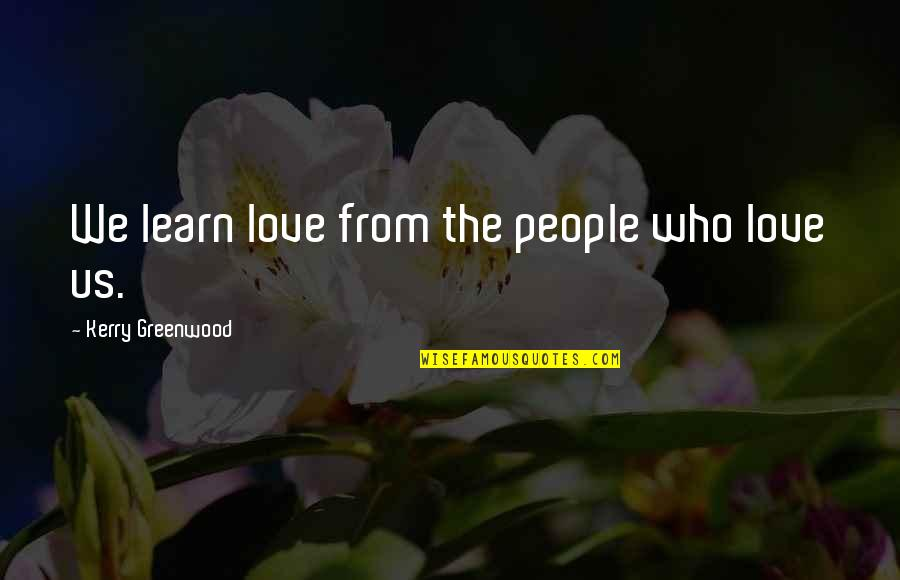 Who Quotes By Kerry Greenwood: We learn love from the people who love