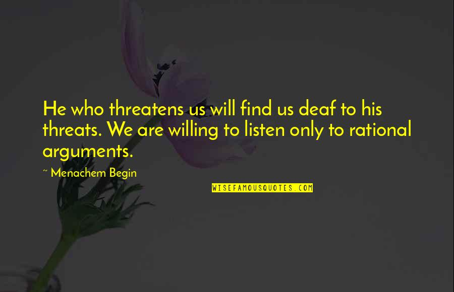 Who Quotes By Menachem Begin: He who threatens us will find us deaf
