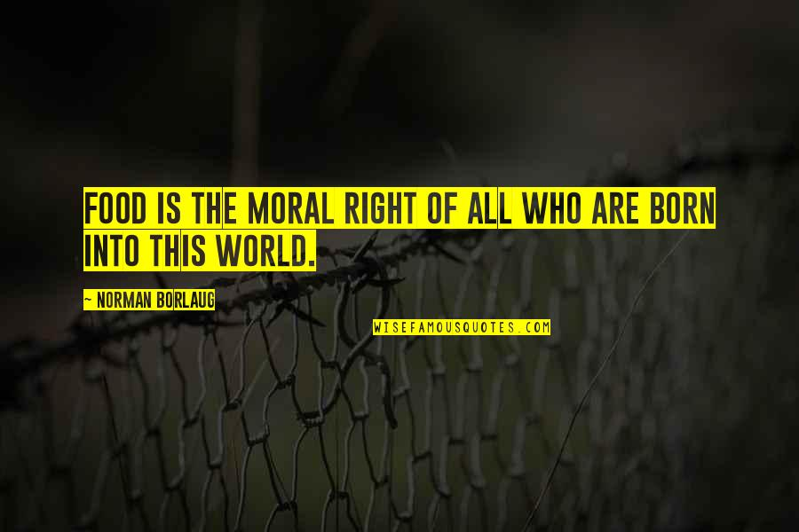 Who Quotes By Norman Borlaug: Food is the moral right of all who