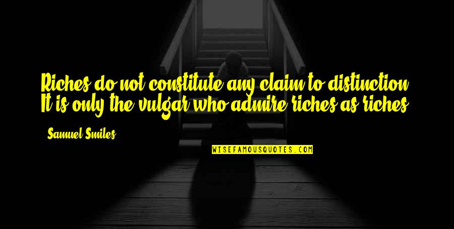 Who Quotes By Samuel Smiles: Riches do not constitute any claim to distinction.