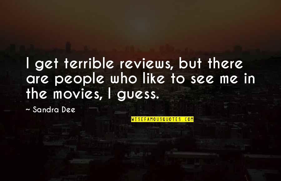 Who Quotes By Sandra Dee: I get terrible reviews, but there are people