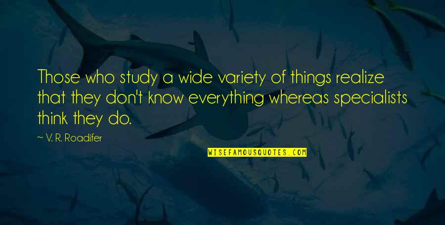Who Quotes By V. R. Roadifer: Those who study a wide variety of things