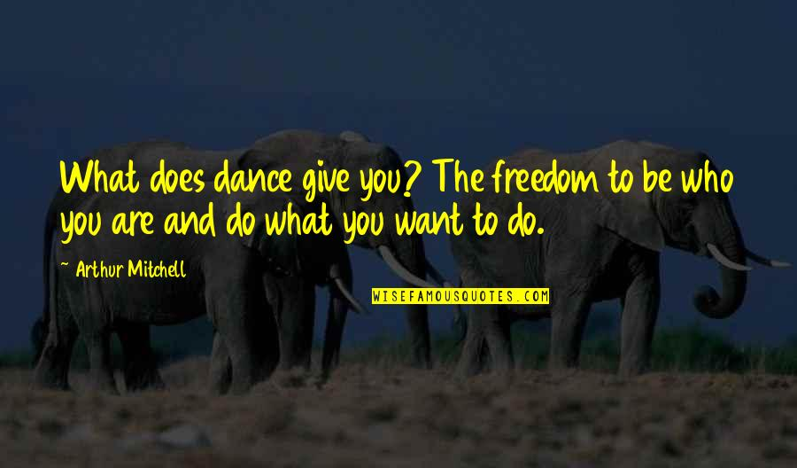 Who You Are And Who You Want To Be Quotes By Arthur Mitchell: What does dance give you? The freedom to