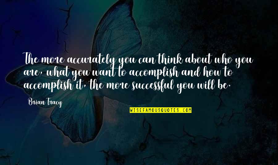 Who You Are And Who You Want To Be Quotes By Brian Tracy: The more accurately you can think about who