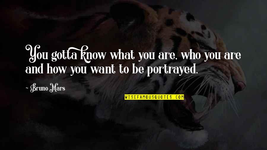 Who You Are And Who You Want To Be Quotes By Bruno Mars: You gotta know what you are, who you