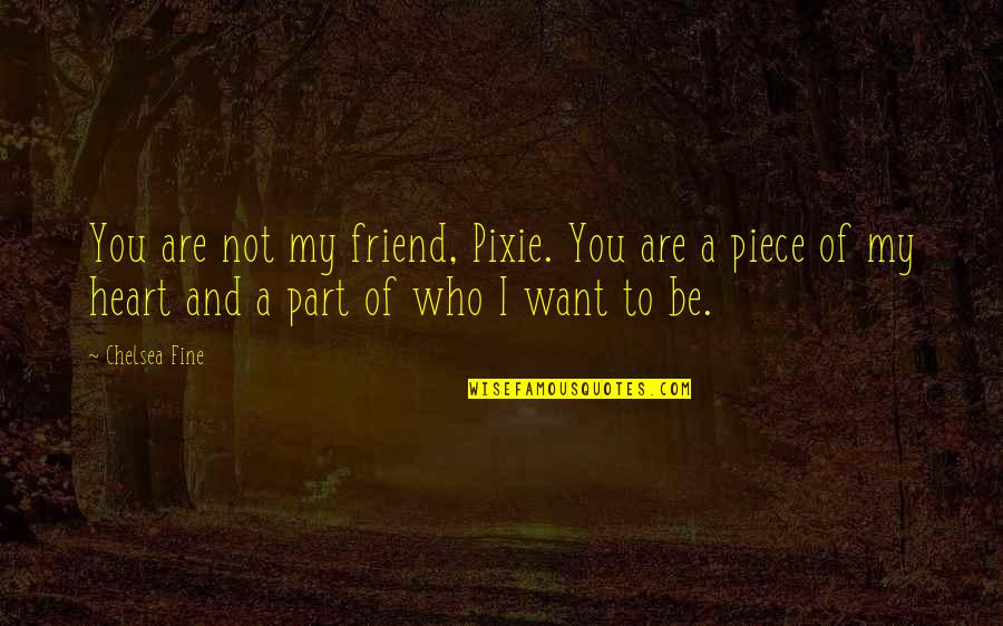 Who You Are And Who You Want To Be Quotes By Chelsea Fine: You are not my friend, Pixie. You are