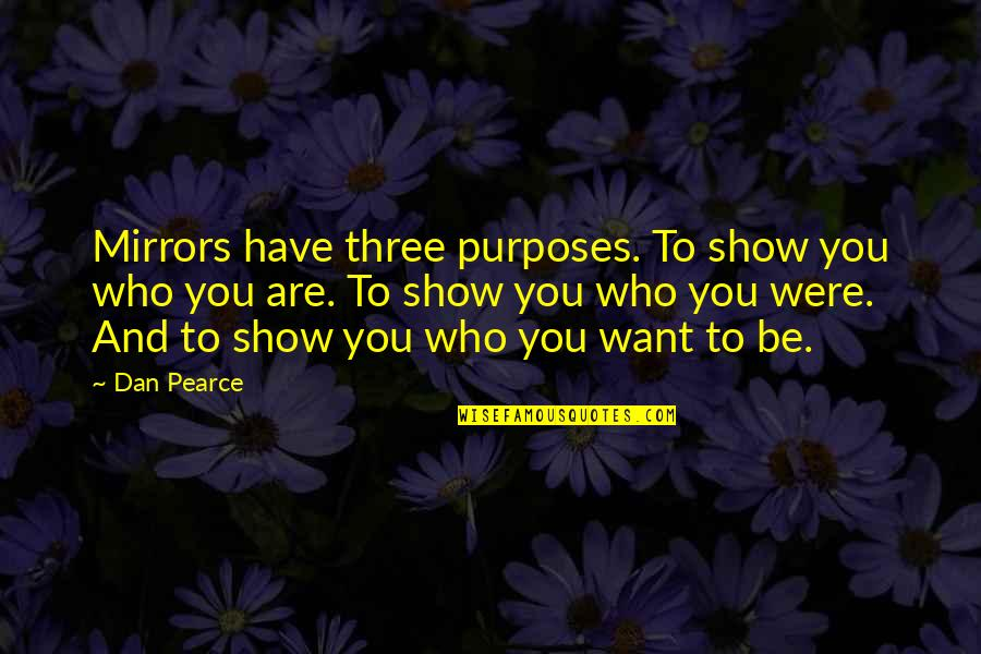 Who You Are And Who You Want To Be Quotes By Dan Pearce: Mirrors have three purposes. To show you who