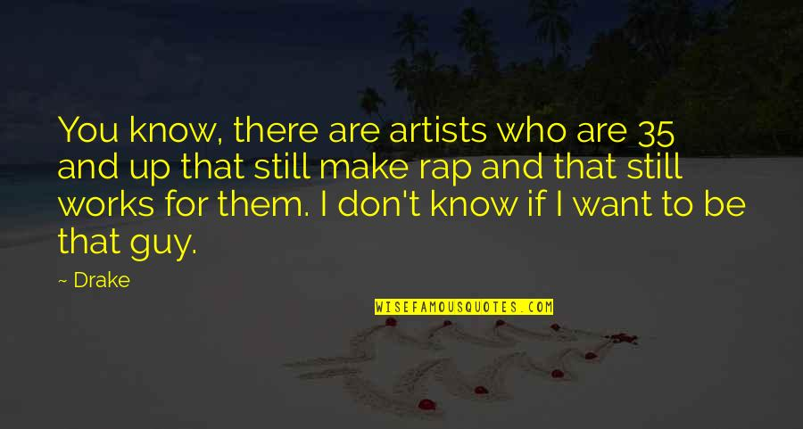 Who You Are And Who You Want To Be Quotes By Drake: You know, there are artists who are 35