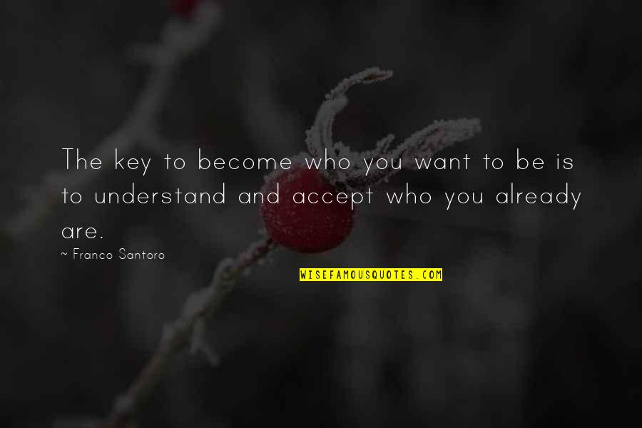 Who You Are And Who You Want To Be Quotes By Franco Santoro: The key to become who you want to