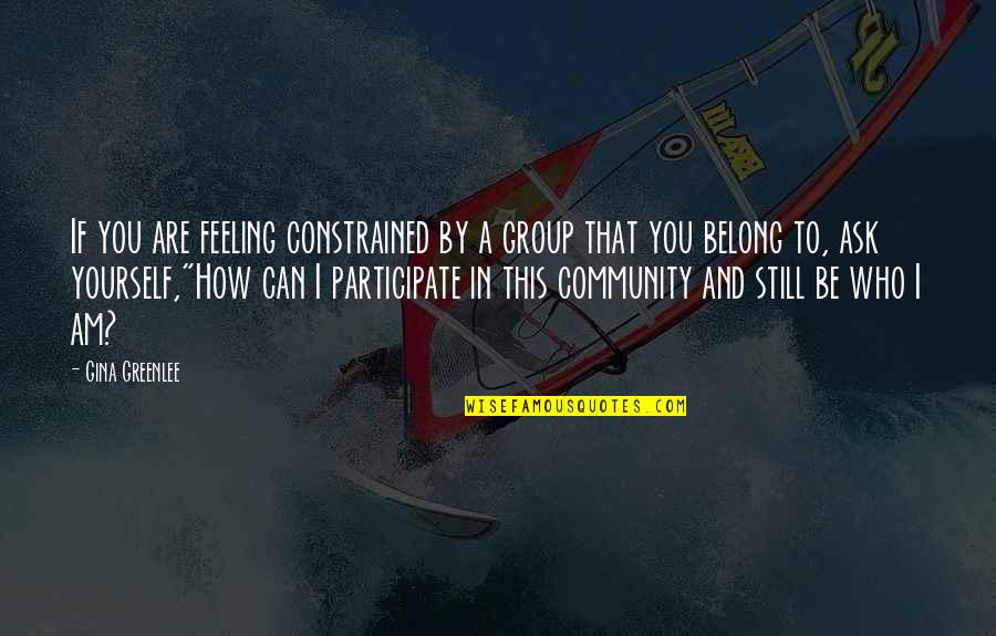 Who You Are And Who You Want To Be Quotes By Gina Greenlee: If you are feeling constrained by a group