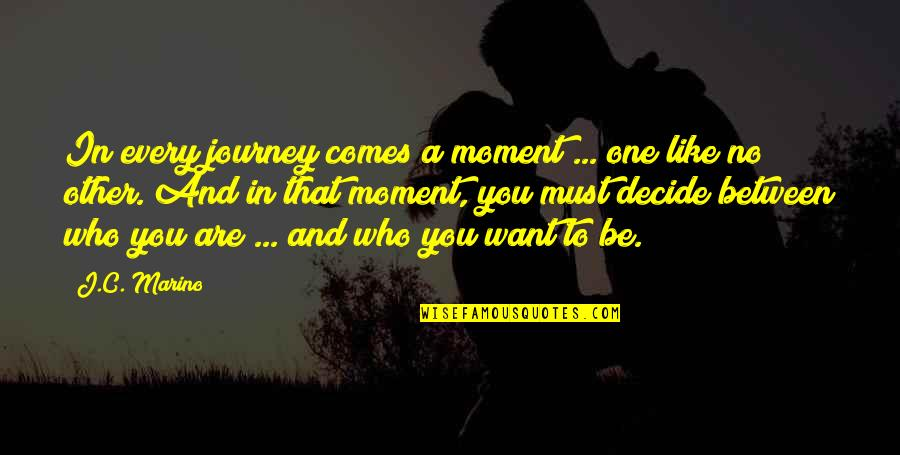 Who You Are And Who You Want To Be Quotes By J.C. Marino: In every journey comes a moment ... one