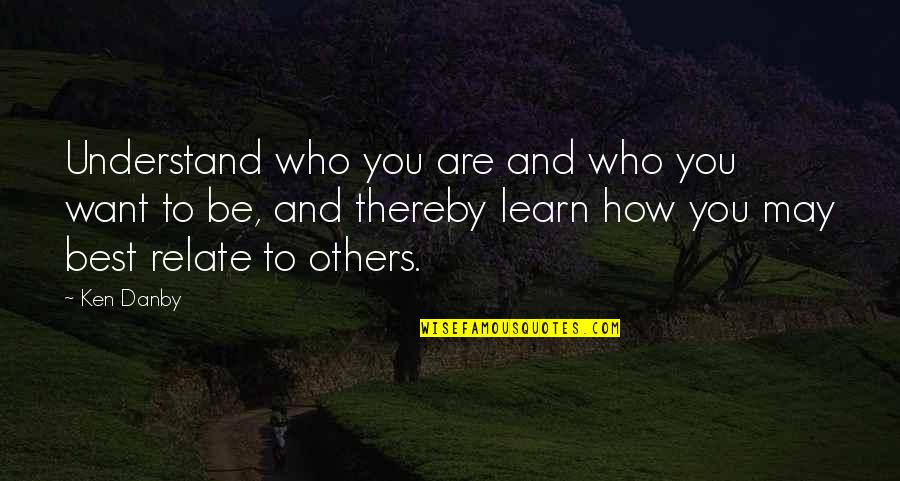 Who You Are And Who You Want To Be Quotes By Ken Danby: Understand who you are and who you want