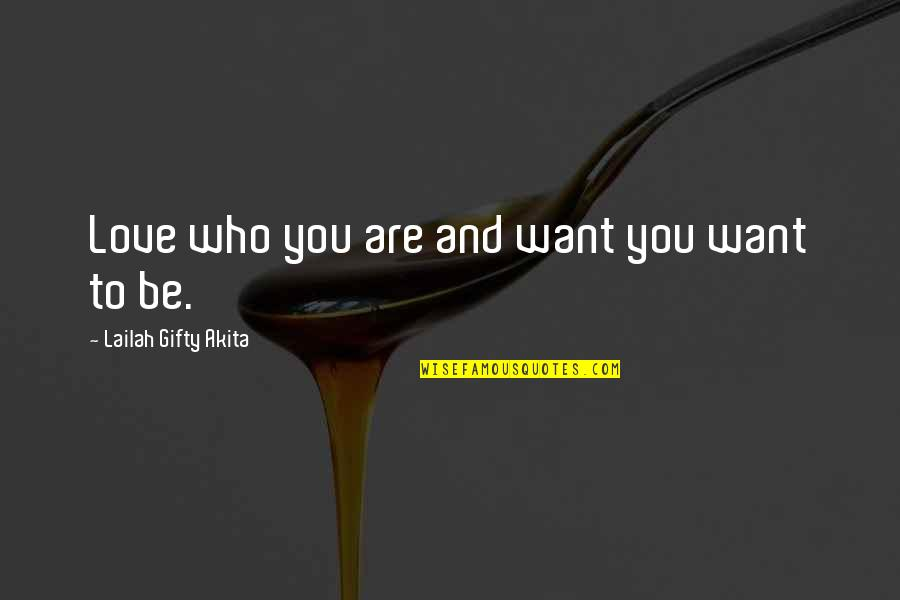Who You Are And Who You Want To Be Quotes By Lailah Gifty Akita: Love who you are and want you want