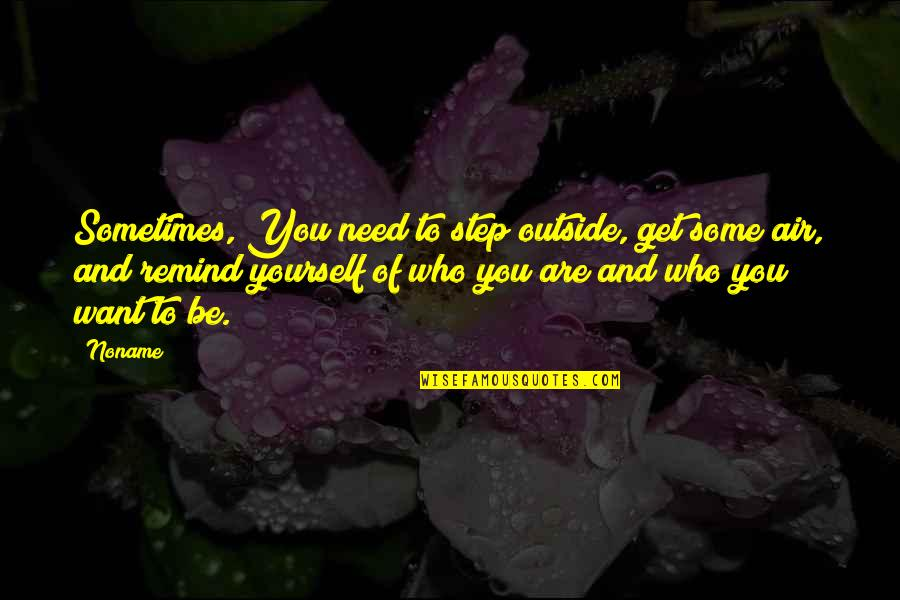 Who You Are And Who You Want To Be Quotes By Noname: Sometimes, You need to step outside, get some