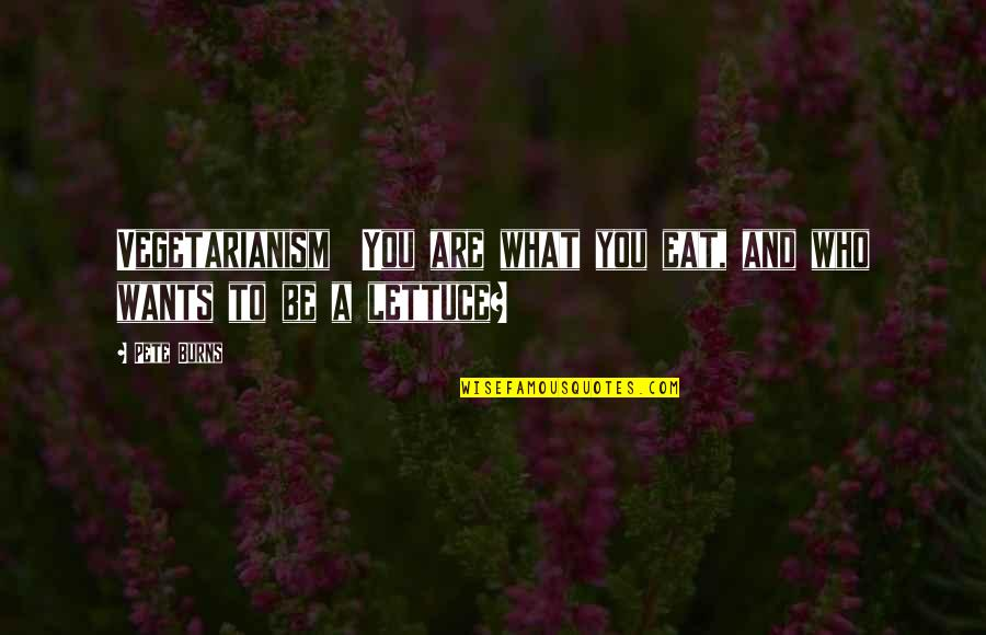Who You Are And Who You Want To Be Quotes By Pete Burns: Vegetarianism You are what you eat, and who