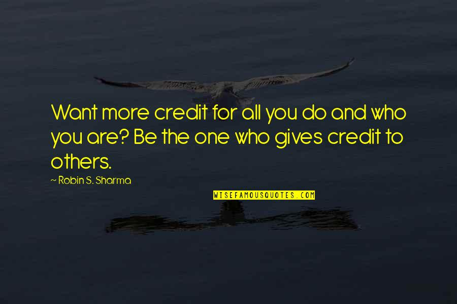 Who You Are And Who You Want To Be Quotes By Robin S. Sharma: Want more credit for all you do and
