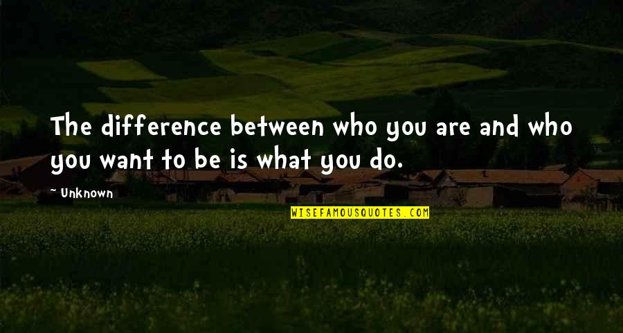 Who You Are And Who You Want To Be Quotes By Unknown: The difference between who you are and who