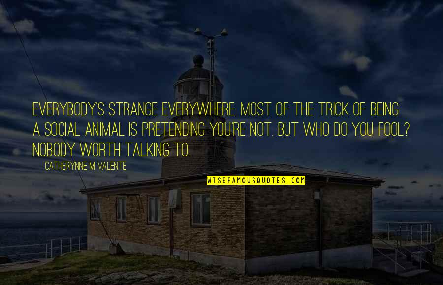 Who You Talking To Quotes By Catherynne M Valente: Everybody's strange everywhere. Most of the trick of