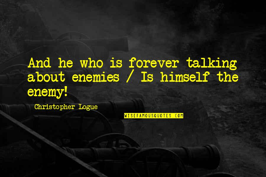 Who You Talking To Quotes By Christopher Logue: And he who is forever talking about enemies