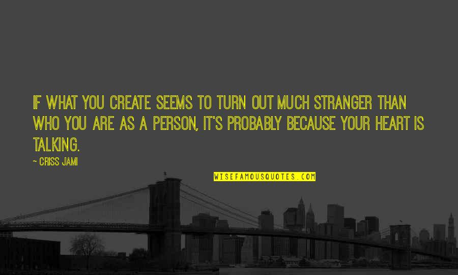 Who You Talking To Quotes By Criss Jami: If what you create seems to turn out