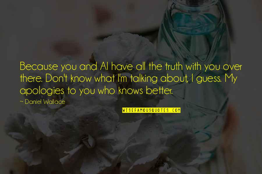 Who You Talking To Quotes By Daniel Wallace: Because you and Al have all the truth