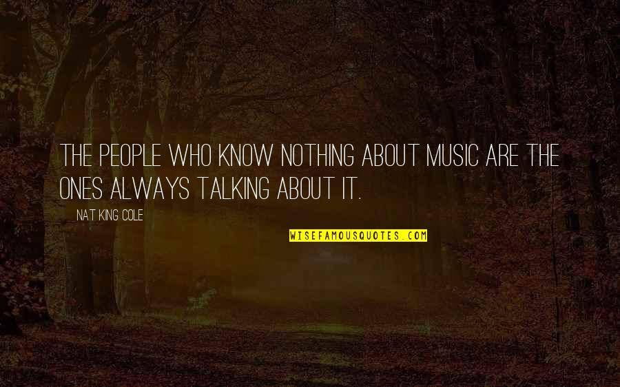 Who You Talking To Quotes By Nat King Cole: The people who know nothing about music are