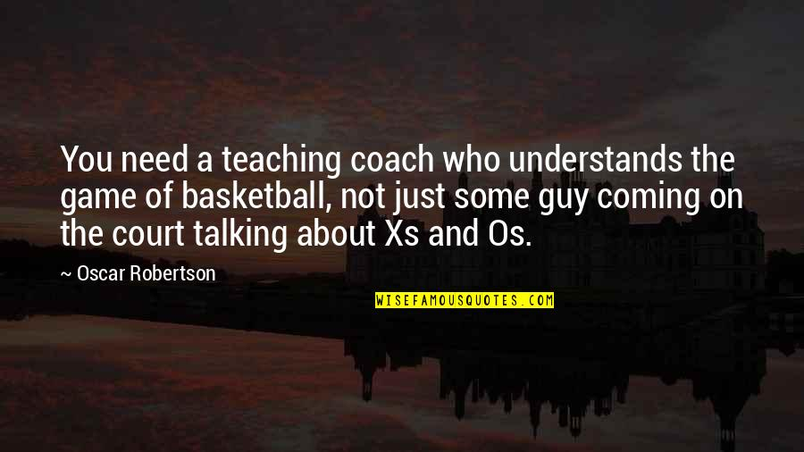 Who You Talking To Quotes By Oscar Robertson: You need a teaching coach who understands the