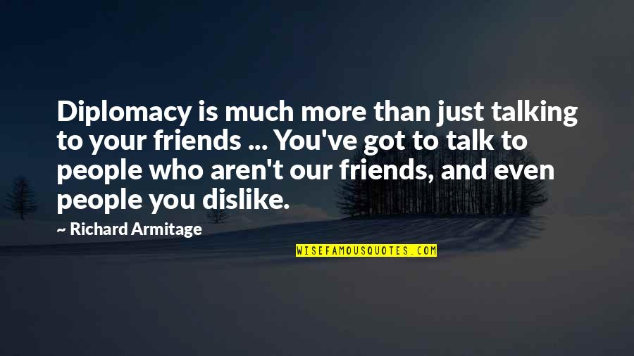 Who You Talking To Quotes By Richard Armitage: Diplomacy is much more than just talking to