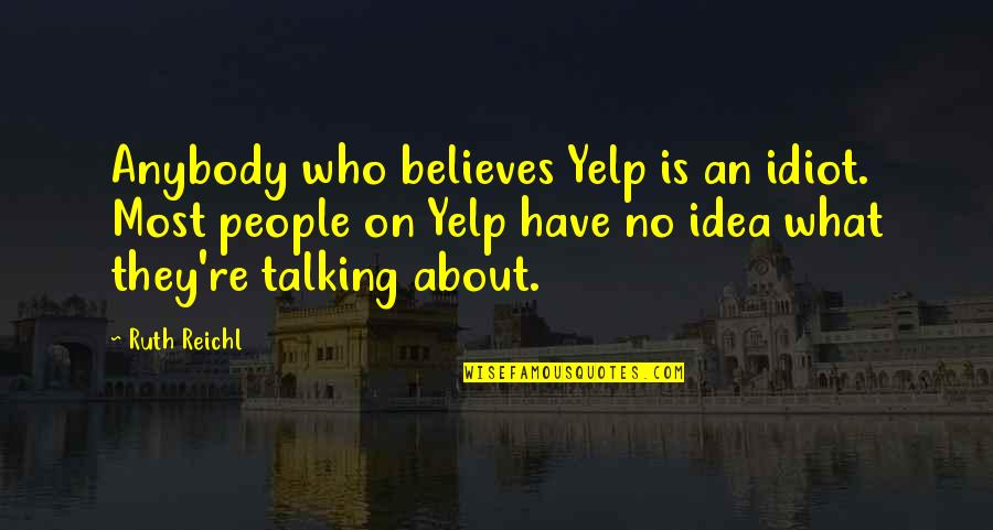 Who You Talking To Quotes By Ruth Reichl: Anybody who believes Yelp is an idiot. Most