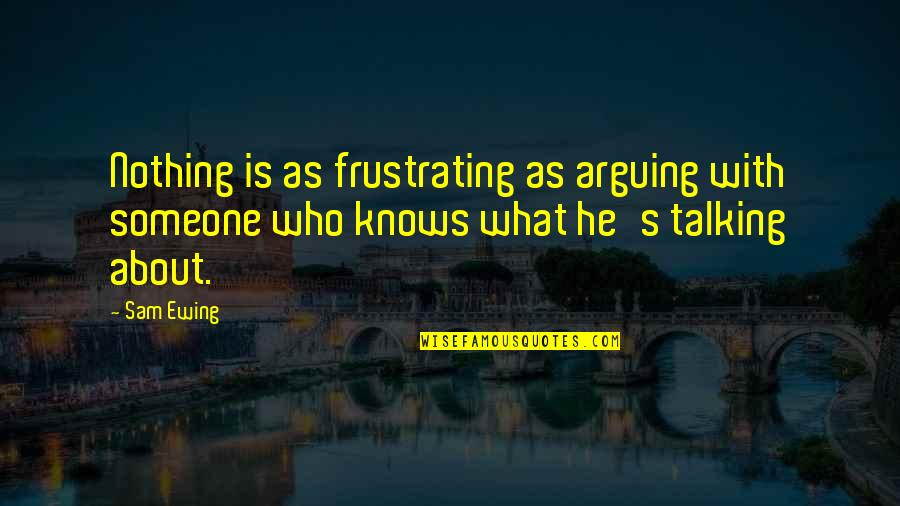 Who You Talking To Quotes By Sam Ewing: Nothing is as frustrating as arguing with someone