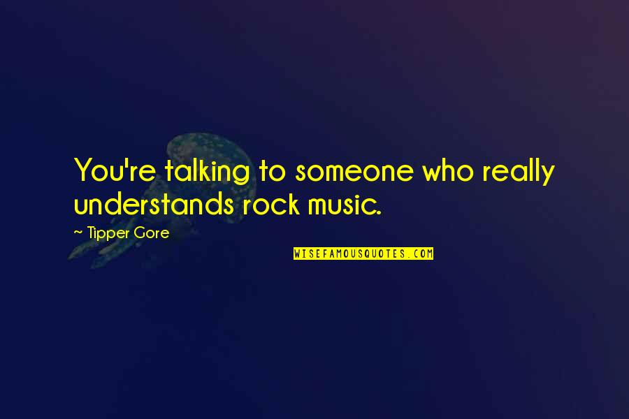 Who You Talking To Quotes By Tipper Gore: You're talking to someone who really understands rock
