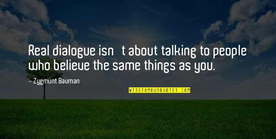 Who You Talking To Quotes By Zygmunt Bauman: Real dialogue isn't about talking to people who