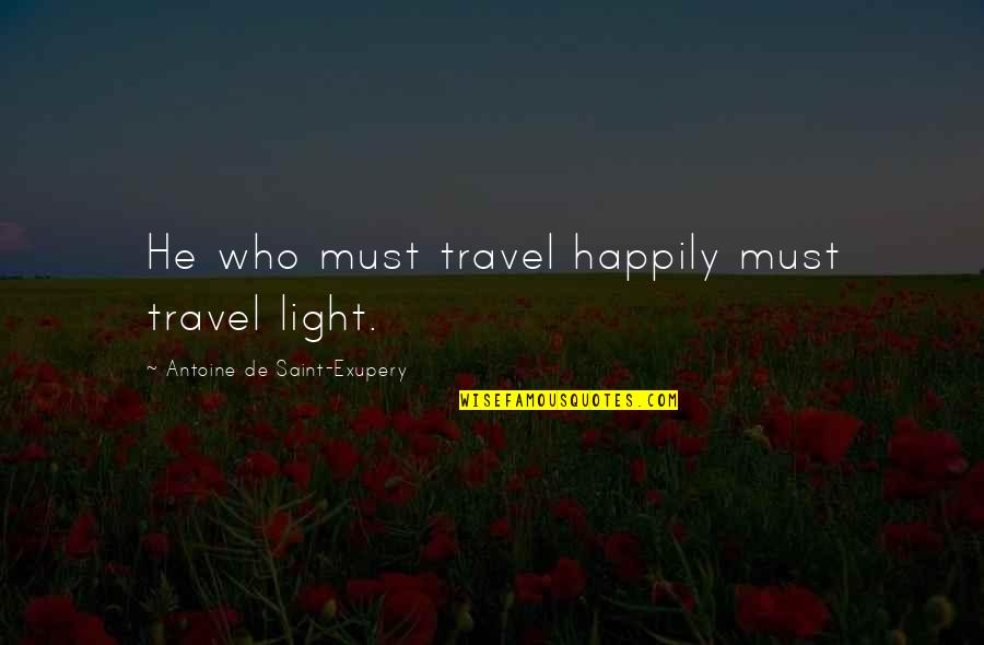 Who You Travel With Quotes By Antoine De Saint-Exupery: He who must travel happily must travel light.