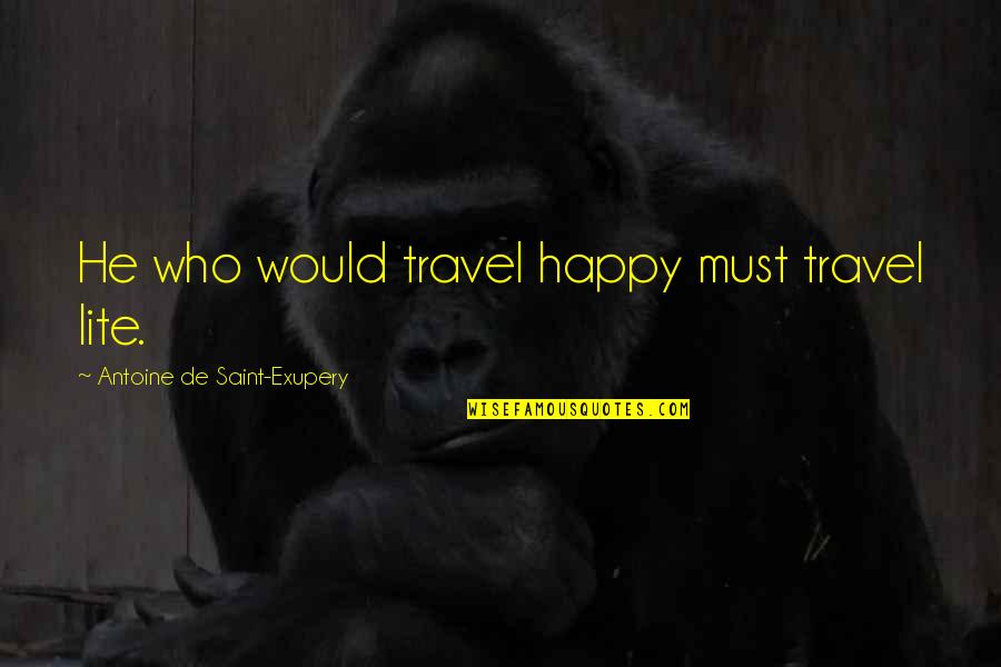 Who You Travel With Quotes By Antoine De Saint-Exupery: He who would travel happy must travel lite.