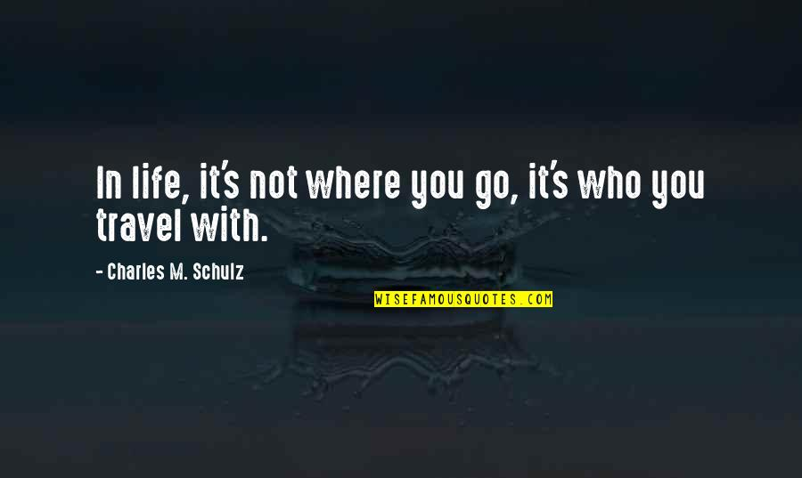Who You Travel With Quotes By Charles M. Schulz: In life, it's not where you go, it's