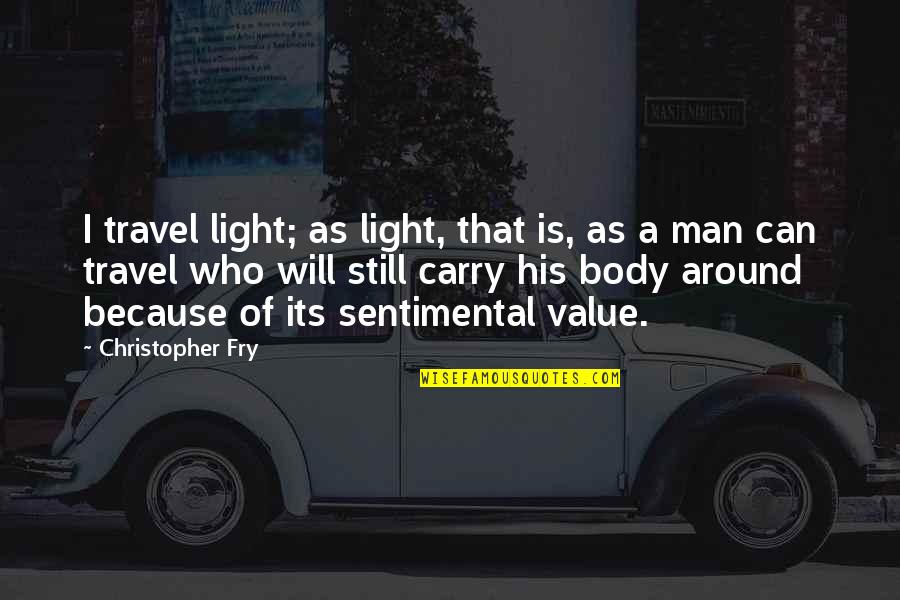 Who You Travel With Quotes By Christopher Fry: I travel light; as light, that is, as