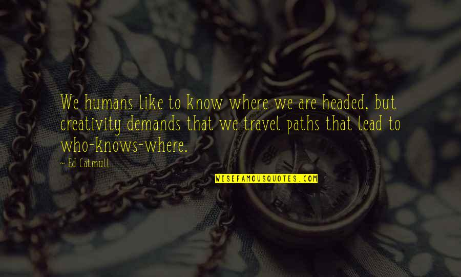 Who You Travel With Quotes By Ed Catmull: We humans like to know where we are