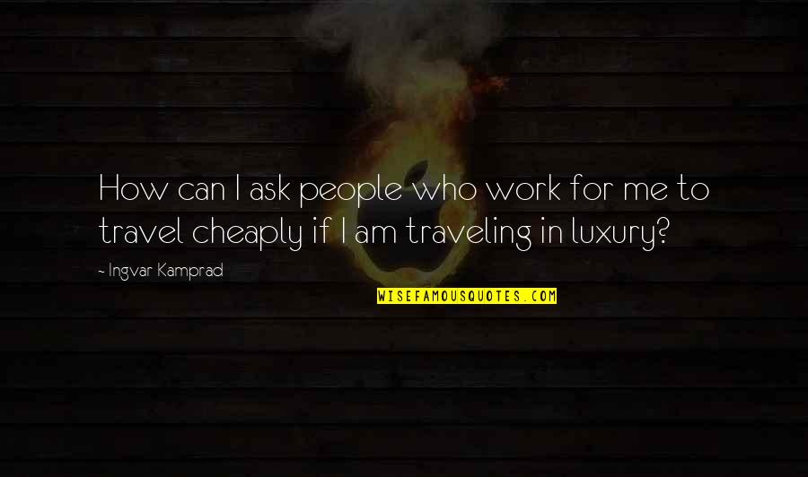 Who You Travel With Quotes By Ingvar Kamprad: How can I ask people who work for