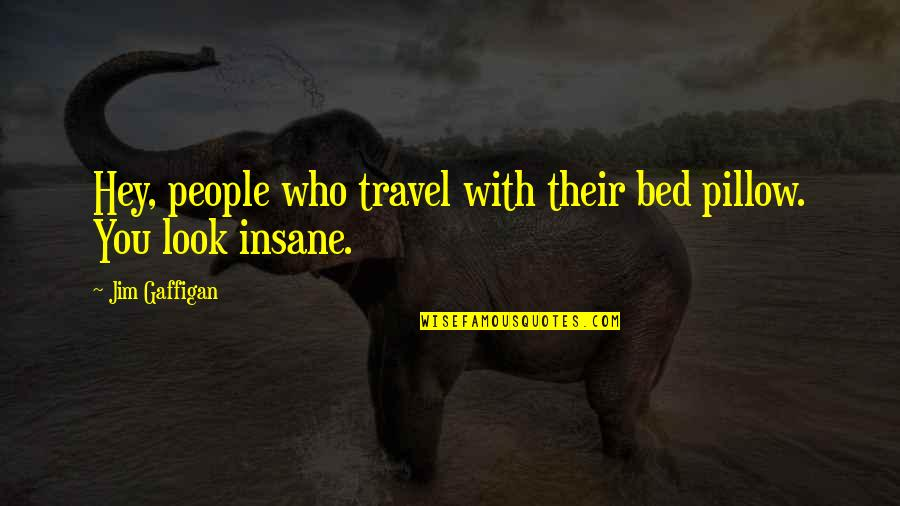 Who You Travel With Quotes By Jim Gaffigan: Hey, people who travel with their bed pillow.