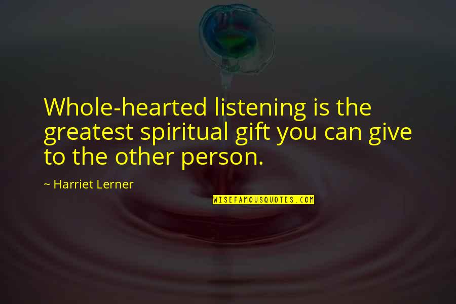 Whole Hearted Quotes By Harriet Lerner: Whole-hearted listening is the greatest spiritual gift you