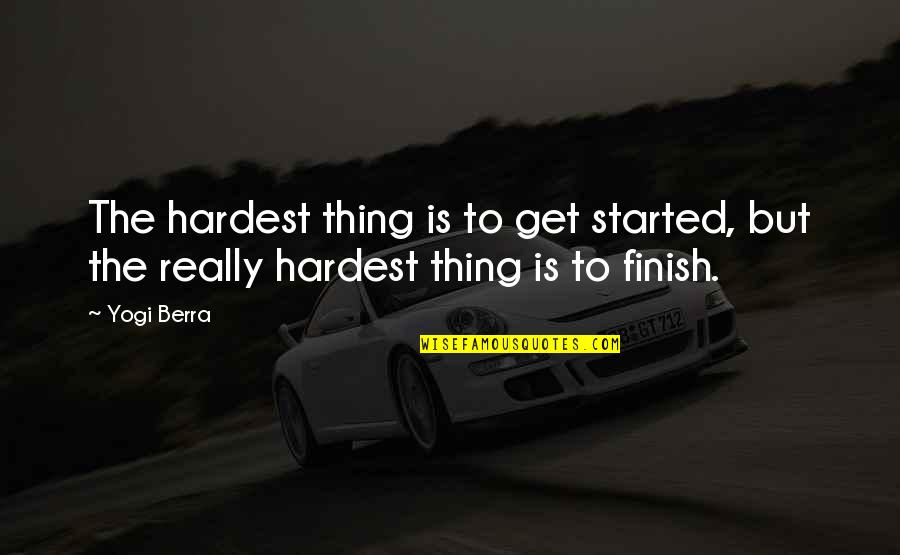 Whole Hearted Quotes By Yogi Berra: The hardest thing is to get started, but