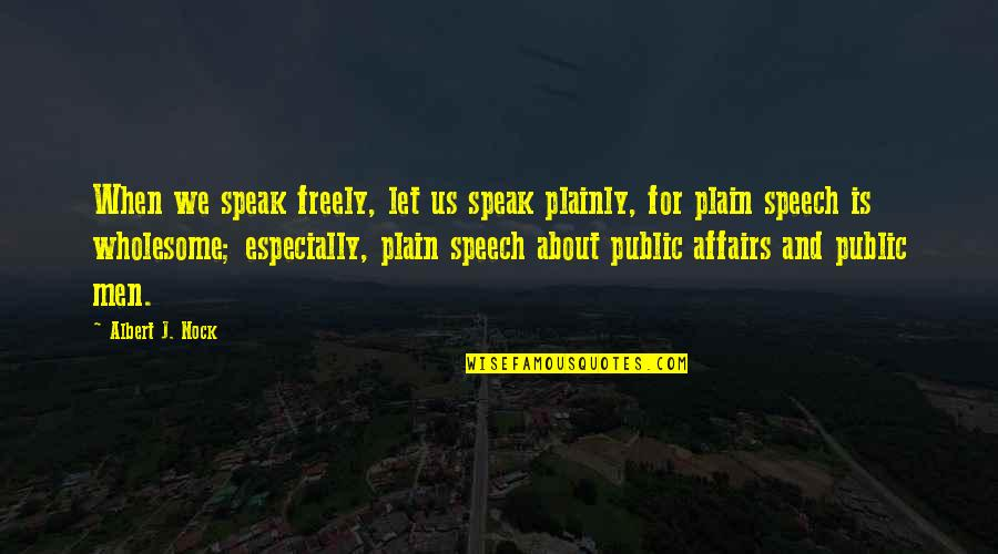 Wholesome Quotes By Albert J. Nock: When we speak freely, let us speak plainly,