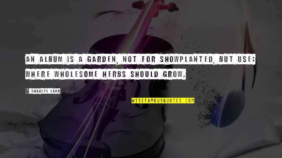 Wholesome Quotes By Charles Lamb: An album is a garden, not for showPlanted,