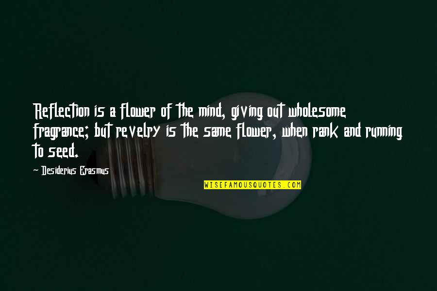 Wholesome Quotes By Desiderius Erasmus: Reflection is a flower of the mind, giving