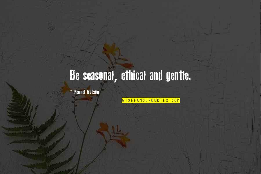 Wholesome Quotes By Fennel Hudson: Be seasonal, ethical and gentle.