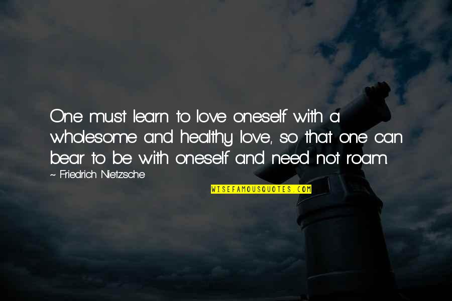 Wholesome Quotes By Friedrich Nietzsche: One must learn to love oneself with a