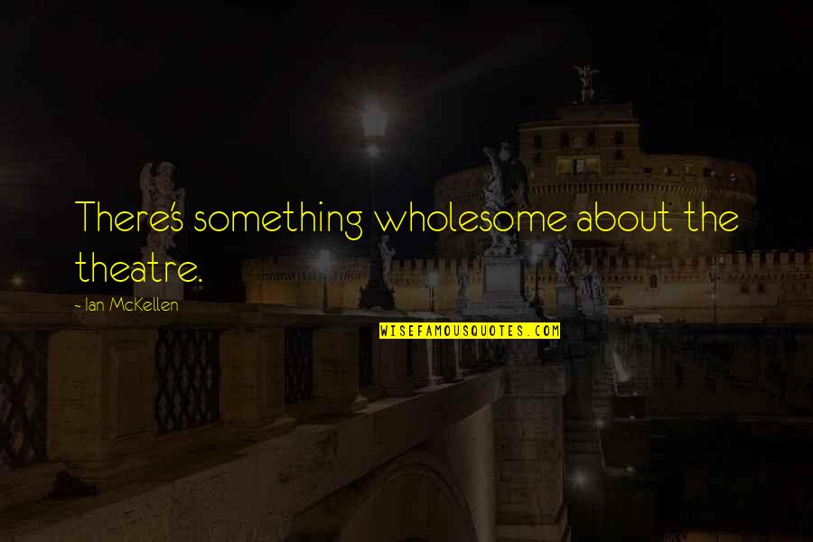Wholesome Quotes By Ian McKellen: There's something wholesome about the theatre.