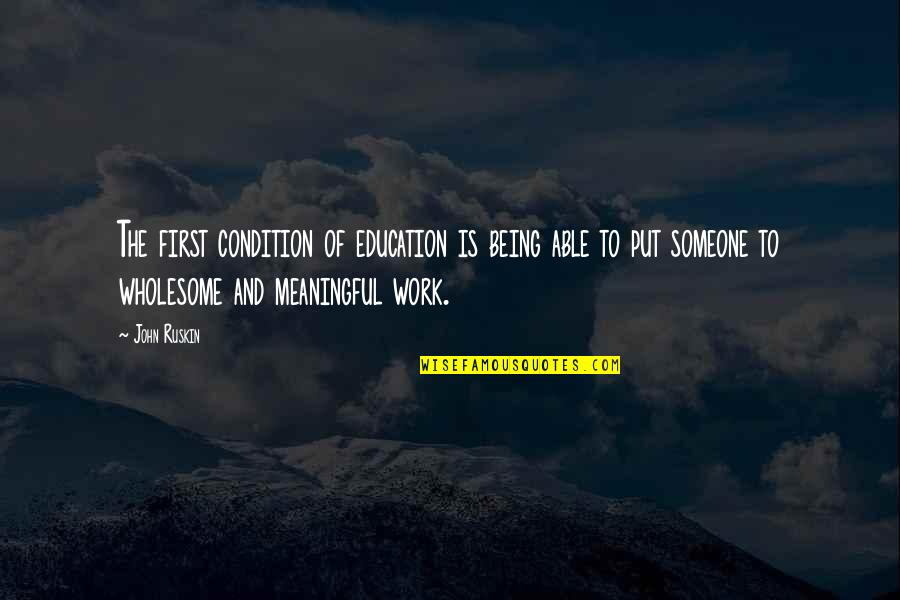 Wholesome Quotes By John Ruskin: The first condition of education is being able