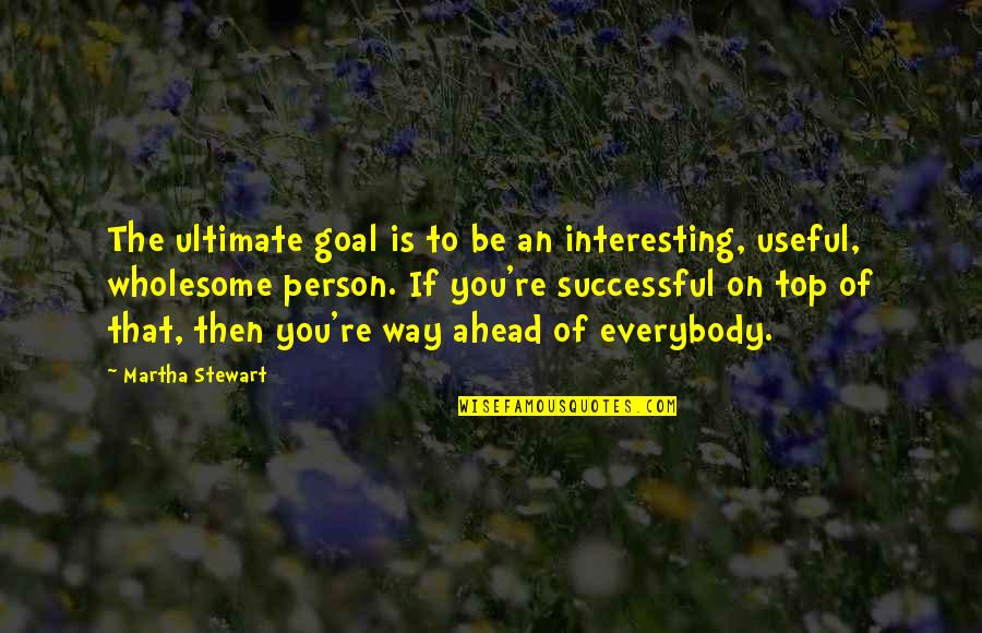 Wholesome Quotes By Martha Stewart: The ultimate goal is to be an interesting,
