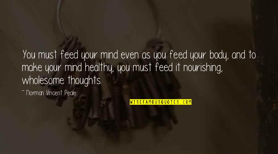 Wholesome Quotes By Norman Vincent Peale: You must feed your mind even as you